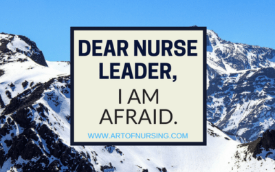 Dear Nurse Leader… I Am Afraid.