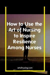 How to Use the Art of Nursing to Inspire Resilience Among Nurses