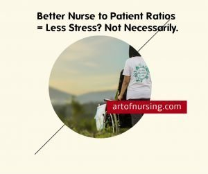 Better Nurse to Patient Ratios = Less Stress? Not Necessarily. #artofnursing